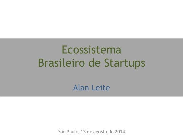 Ecossistema Brasileiro de Startups Alan Leite São  Paulo,  13  de  agosto  de  2014