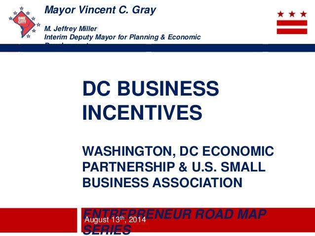 Mayor Vincent C. Gray M. Jeffrey Miller Interim Deputy Mayor for Planning & Economic Development DC BUSINESS INCENTIVES WA...