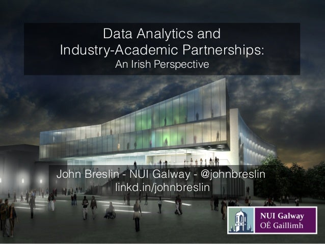 John Breslin - NUI Galway - @johnbreslin linkd.in/johnbreslin Data Analytics and Industry-Academic Partnerships: An Irish ...