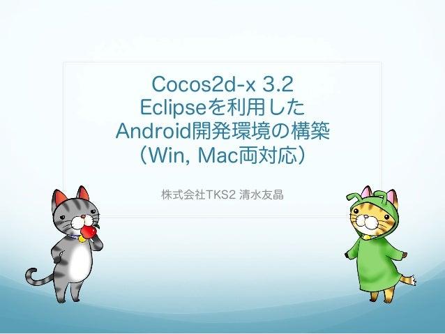 Cocos2d-x 3.2 Eclipseを利用した Android開発環境の構築 (Win, Mac両対応) 株式会社TKS2 清水友晶