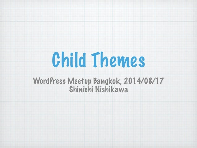 Child Themes WordPress Meetup Bangkok, 2014/08/17 Shinichi Nishikawa