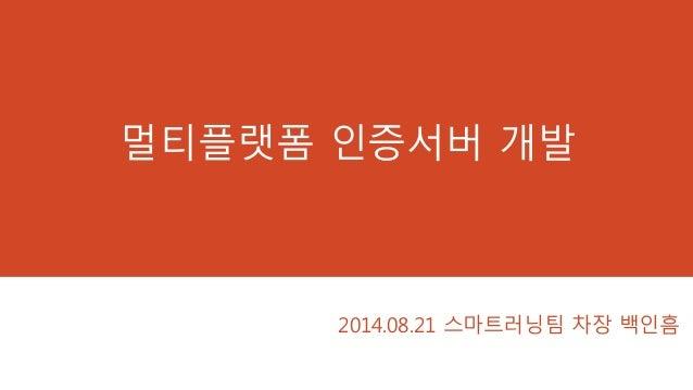 멀티플랫폼 인증서버 개발 2014.08.21 스마트러닝팀 차장 백인흠