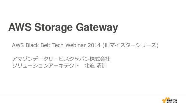 AWS Storage Gateway AWS Black Belt Tech Webinar 2014 (旧マイスターシリーズ) アマゾンデータサービスジャパン株式会社 ソリューションアーキテクト 北迫 清訓
