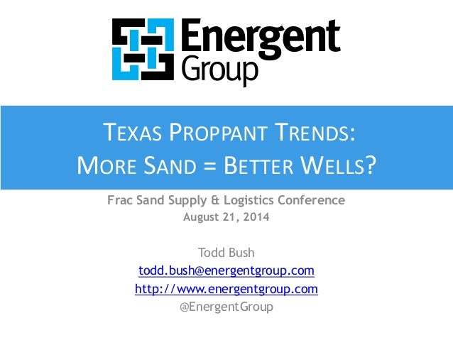 TEXAS PROPPANT TRENDS:  MORE SAND = BETTER WELLS?  Frac Sand Supply & Logistics Conference  August 21, 2014  Todd Bush  to...