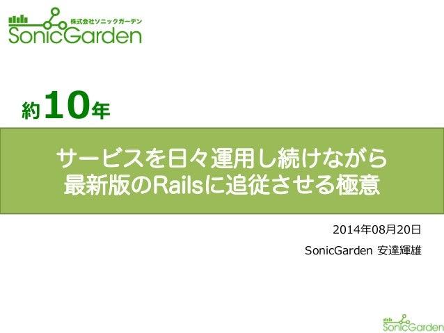 約10年年 2014年年08⽉月20⽇日 SonicGarden 安達輝雄 サービスを日々運用し続けながら 最新版のRailsに追従させる極意