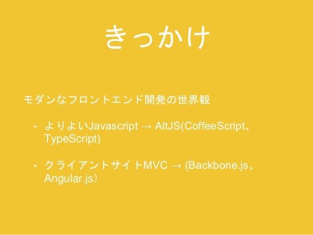 きっかけ  モダンなフロントエンド開発の世界観  • よりよいJavascript → AltJS(CoffeeScript、  TypeScript)  • クライアントサイトMVC → (Backbone.js、  Angular.js)