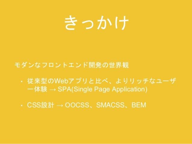 きっかけ  モダンなフロントエンド開発の世界観  • 従来型のWebアプリと比べ、よりリッチなユーザ  ー体験→ SPA(Single Page Application)  • CSS設計→ OOCSS、SMACSS、BEM