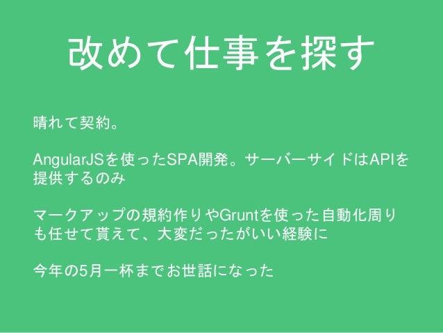 改めて仕事を探す  晴れて契約。  AngularJSを使ったSPA開発。サーバーサイドはAPIを  提供するのみ  マークアップの規約作りやGruntを使った自動化周り  も任せて貰えて、大変だったがいい経験に  今年の5月一杯までお世話にな...