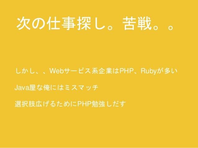 次の仕事探し。苦戦。。  しかし、、Webサービス系企業はPHP、Rubyが多い  Java屋な俺にはミスマッチ  選択肢広げるためにPHP勉強しだす