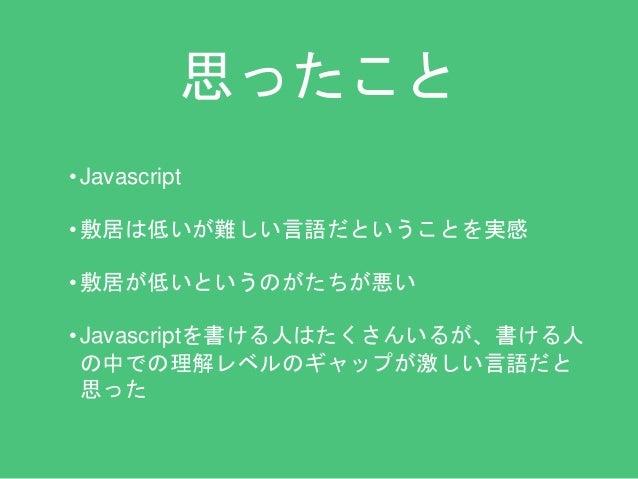 思ったこと  • Javascript  • 敷居は低いが難しい言語だということを実感  • 敷居が低いというのがたちが悪い  • Javascriptを書ける人はたくさんいるが、書ける人  の中での理解レベルのギャップが激しい言語だと  思っ...