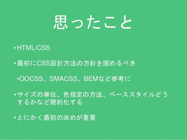 思ったこと  •HTML/CSS  • 最初にCSS設計方法の方針を固めるべき  •OOCSS、SMACSS、BEMなど参考に  • サイズの単位、色指定の方法、ベーススタイルどう  するかなど規約化する  • とにかく最初の決めが重要