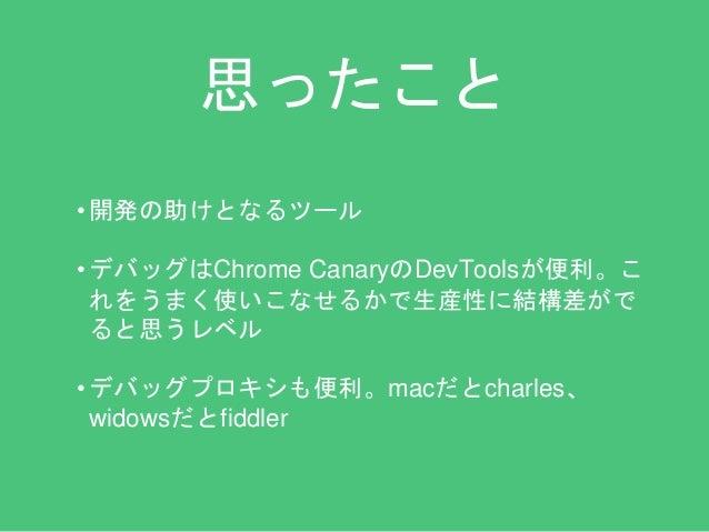 思ったこと  • 開発の助けとなるツール  • デバッグはChrome CanaryのDevToolsが便利。こ  れをうまく使いこなせるかで生産性に結構差がで  ると思うレベル  • デバッグプロキシも便利。macだとcharles、  wi...