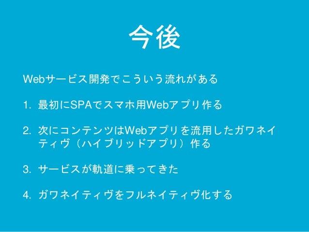 今後  Webサービス開発でこういう流れがある  1. 最初にSPAでスマホ用Webアプリ作る  2. 次にコンテンツはWebアプリを流用したガワネイ  ティヴ(ハイブリッドアプリ)作る  3. サービスが軌道に乗ってきた  4. ガワネイティ...