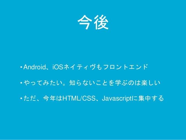 今後  • Android、iOSネイティヴもフロントエンド  • やってみたい。知らないことを学ぶのは楽しい  • ただ、今年はHTML/CSS、Javascriptに集中する