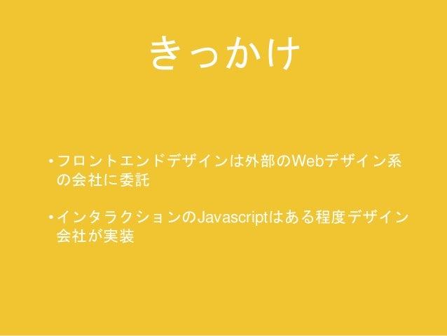 きっかけ  • フロントエンドデザインは外部のWebデザイン系  の会社に委託  • インタラクションのJavascriptはある程度デザイン  会社が実装