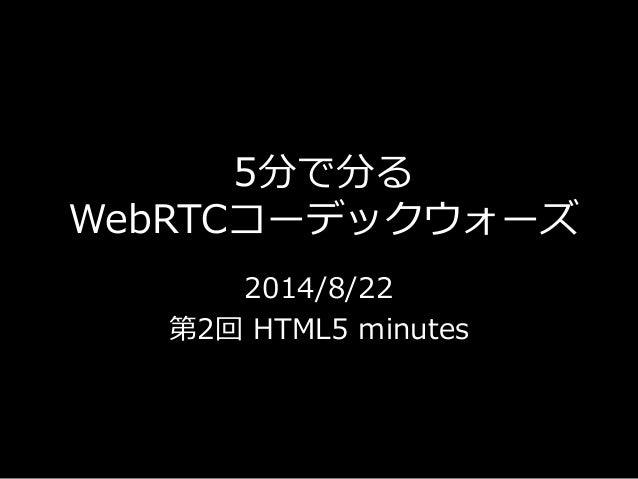 5分で分る  WebRTCコーデックウォーズ  2014/8/22  第2回HTML5 minutes