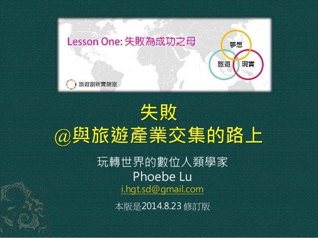 玩轉世界的數位人類學家 Phoebe Lu i.hgt.sd@gmail.com 本版是2014.8.23 修訂版