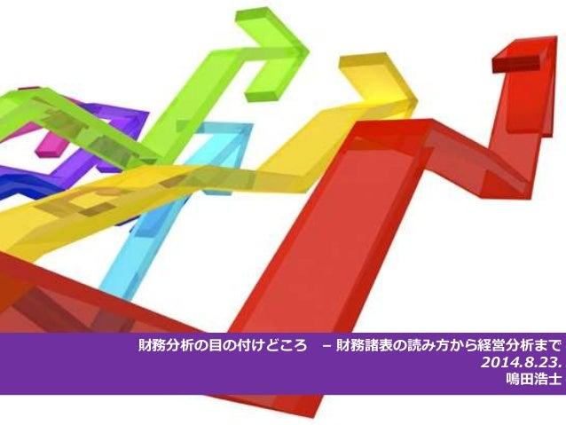 財務分析の目の付けどころ– 財務諸表の読み方から経営分析まで  2014.8.23.  鳴田浩士