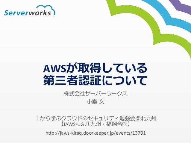 AWSが取得している  第三者認証について  株式会社サーバーワークス  ⼩小室 ⽂文  1から学ぶクラウドのセキュリティ勉強会@北北九州  【JAWS-‐UG  北北九州・福岡合同】  h*p://jaws-‐kitaq.doorkeep...