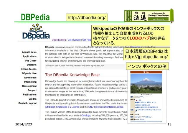 DBPedia 2014/8/23 Wikipediaの各記事のインフォボックスの 情報を抽出して自動生成されるLOD 様々なデータをつなぐLODのハブ的な存在 となっている. http://dbpedia.org/ 日本語版のDBPediaは...