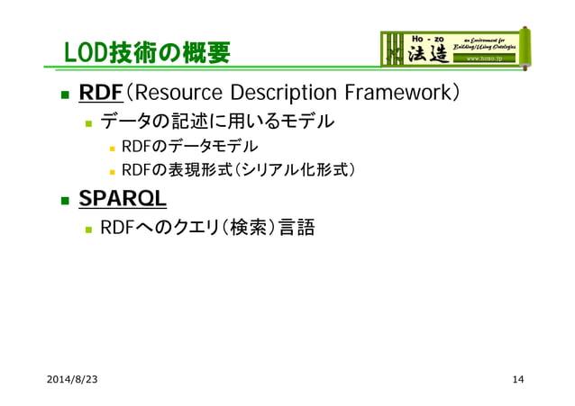 LOD技術の概要  RDF(Resource Description Framework)  データの記述に用いるモデル  RDFのデータモデル  RDFの表現形式(シリアル化形式)  SPARQL  RDFへのクエリ(検索)言語 ...