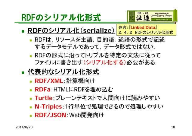RDFのシリアル化形式  RDFのシリアル化(serialize)  RDFは,リソースを主語,目的語,述語の形式で記述 するデータモデルであって,データ形式ではない.  RDFの形式に沿ってトリプルを特定の文法に従って ファイルに書き出...