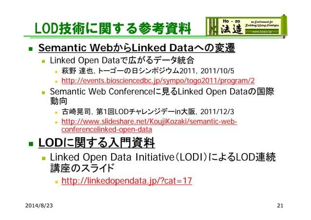 LOD技術に関する参考資料  Semantic WebからLinked Dataへの変遷  Linked Open Dataで広がるデータ統合  萩野 達也,トーゴーの日シンポジウム2011,2011/10/5  http://even...