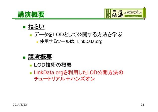 講演概要  ねらい  データをLODとして公開する方法を学ぶ  使用するツールは,LinkData.org  講演概要  LOD技術の概要  LinkData.orgを利用したLOD公開方法の チュートリアル+ハンズオン 2014/...