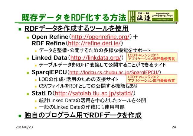 既存データをRDF化する方法  RDFデータを作成するツールを使用  Open Refine(http://openrefine.org/)+ RDF Refine(http://refine.deri.ie/)  データを整備・公開する...