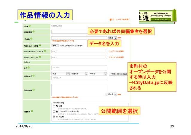 V 2014/8/23 39 データ名を入力 必要であれば共同編集者を選択 作品情報の入力 公開範囲を選択 市町村の オープンデータを公開 する時は入力 →CityData.jpに反映 される