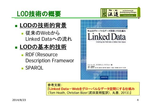 LOD技術の概要  LODの技術的背景  従来のWebから Linked Dataへの流れ  LODの基本的技術  RDF(Resource Description Framework)  SPARQL 2014/8/23 4 参考文...