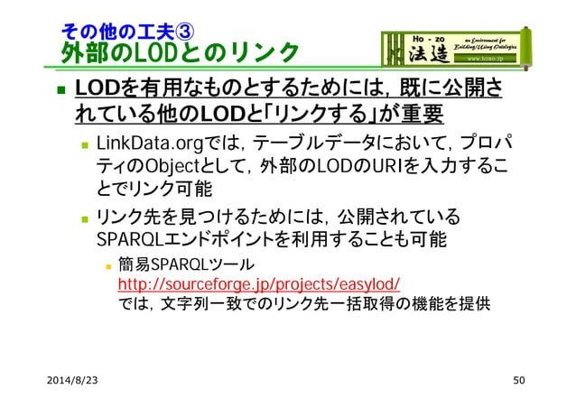 その他の工夫③ 外部のLODとのリンク  LODを有用なものとするためには,既に公開さ れている他のLODと「リンクする」が重要  LinkData.orgでは,テーブルデータにおいて,プロパ ティのObjectとして,外部のLODのURI...