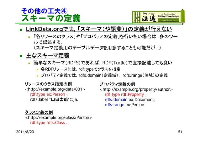 その他の工夫④ スキーマの定義  LinkData.orgでは,「スキーマ(や語彙)」の定義が行えない  「各リソースのクラス」や「プロパティの定義」を行いたい場合は,多のツー ルで記述する. (スキーマ定義用のテーブルデータを用意すること...