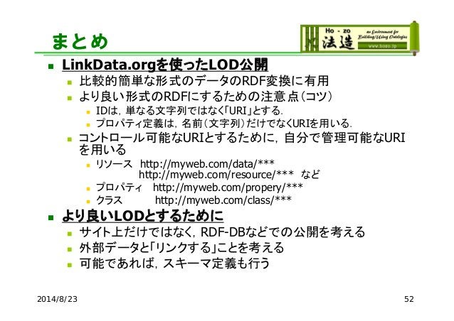まとめ  LinkData.orgを使ったLOD公開  比較的簡単な形式のデータのRDF変換に有用  より良い形式のRDFにするための注意点(コツ)  IDは,単なる文字列ではなく「URI」とする.  プロパティ定義は,名前(文字列)...
