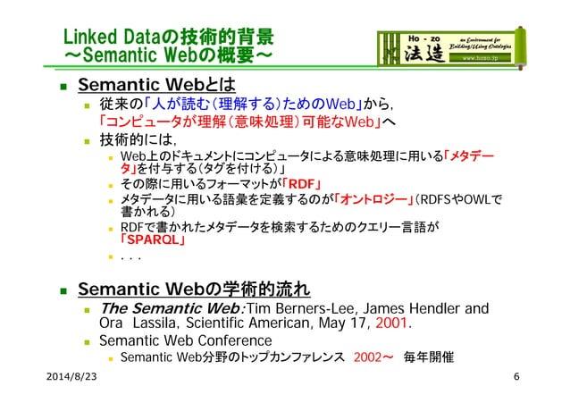 Linked Dataの技術的背景 ~Semantic Webの概要~  Semantic Webとは  従来の「人が読む(理解する)ためのWeb」から, 「コンピュータが理解(意味処理)可能なWeb」へ  技術的には,  Web上のド...