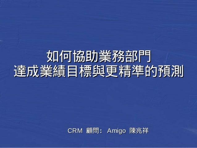 如何協助業務部門 達成業績目標與更精準的預測 CCRRMM 顧問::AAmmiiggoo 陳兆祥