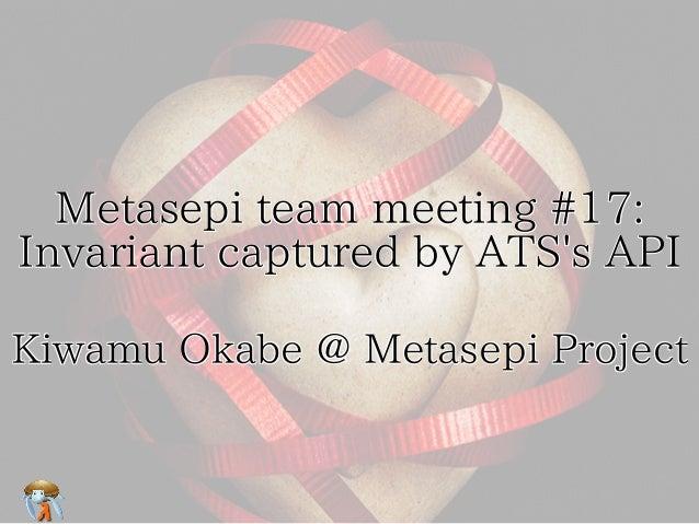 Metasepi team meeting #17:     Invariant captured by ATS's API  Kiwamu Okabe @ Metasepi Project
