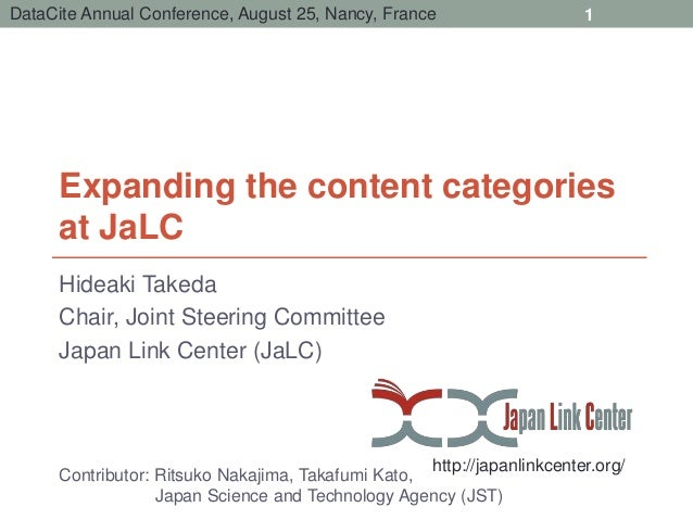 DataCite Annual Conference, August 25, Nancy, France  Expanding the content categories  at JaLC  Hideaki Takeda  Chair, Jo...