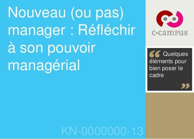 Nouveau (ou pas)  manager : Réfléchir  à son pouvoir  managérial  KN-0000000-13  Quelques  éléments pour  bien poser le  c...