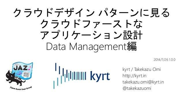 クラウドデザイン パターンに見る クラウドファーストな アプリケーション設計 Data Management編 kyrt / Takekazu Omi http://kyrt.in takekazu.omi@kyrt.in @takekazuo...