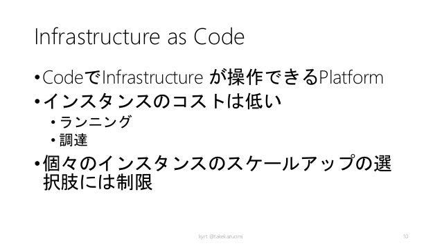 Infrastructure as Code •CodeでInfrastructure が操作できるPlatform •インスタンスのコストは低い • ランニング • 調達 •個々のインスタンスのスケールアップの選 択肢には制限 kyrt @t...