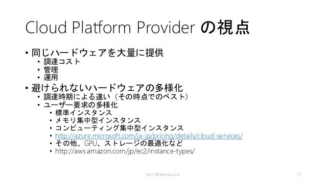 Cloud Platform Provider の視点 • 同じハードウェアを大量に提供 • 調達コスト • 管理 • 運用 • 避けられないハードウェアの多様化 • 調達時期による違い(その時点でのベスト) • ユーザー要求の多様化 • 標準...