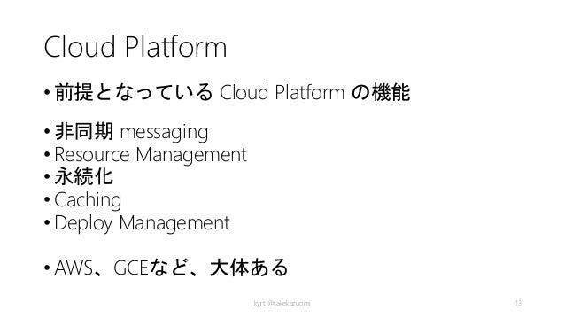 Cloud Platform • 前提となっている Cloud Platform の機能 • 非同期 messaging • Resource Management • 永続化 • Caching • Deploy Management • A...
