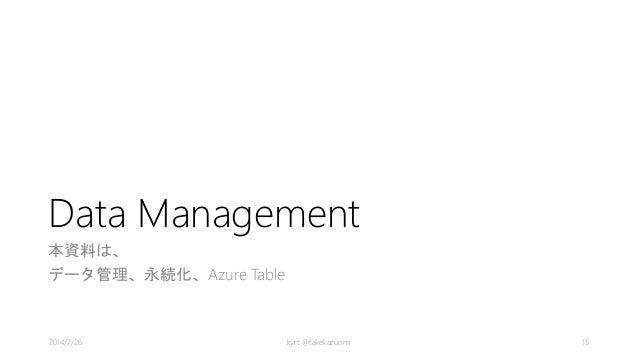 Data Management 本資料は、 データ管理、永続化、Azure Table kyrt @takekazuomi 152014/7/26