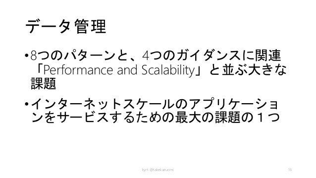 データ管理 •8つのパターンと、4つのガイダンスに関連 「Performance and Scalability」と並ぶ大きな 課題 •インターネットスケールのアプリケーショ ンをサービスするための最大の課題の1つ kyrt @takekazu...