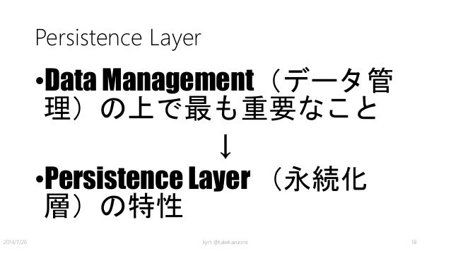 Persistence Layer •Data Management(データ管 理)の上で最も重要なこと ↓ •Persistence Layer (永続化 層)の特性 kyrt @takekazuomi 182014/7/26