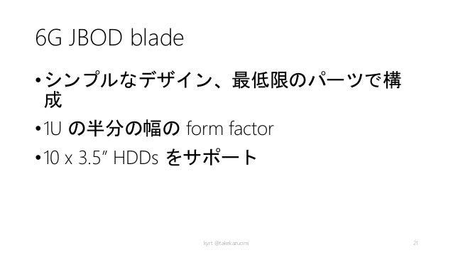 "6G JBOD blade •シンプルなデザイン、最低限のパーツで構 成 •1U の半分の幅の form factor •10 x 3.5"" HDDs をサポート kyrt @takekazuomi 21"