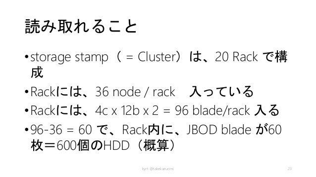 読み取れること •storage stamp( = Cluster)は、20 Rack で構 成 •Rackには、36 node / rack 入っている •Rackには、4c x 12b x 2 = 96 blade/rack 入る •96-...