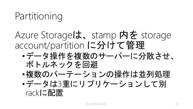 Partitioning Azure Storageは、stamp 内を storage account/partition に分けて管理 •データ操作を複数のサーバーに分散させ、 ボトルネックを回避 •複数のパーテーションの操作は並列処理 •...