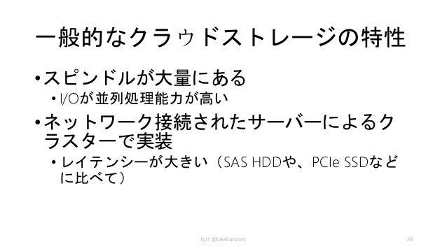 一般的なクラウドストレージの特性 •スピンドルが大量にある • I/Oが並列処理能力が高い •ネットワーク接続されたサーバーによるク ラスターで実装 • レイテンシーが大きい(SAS HDDや、PCIe SSDなど に比べて) kyrt @ta...